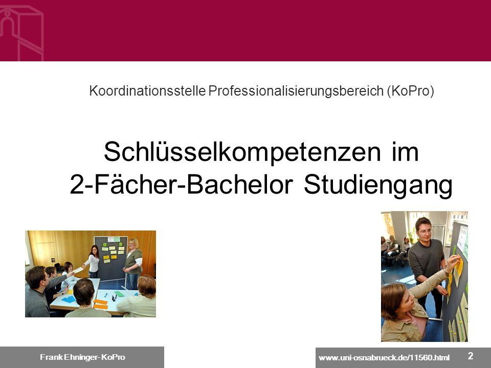 www.uni-osnabrueck.de/11560.html Frank Ehninger - KoPro 22 Koordinationsstelle Professionalisierungsbereich (KoPro) Schlüsselkompetenzen im 2-Fächer-B
