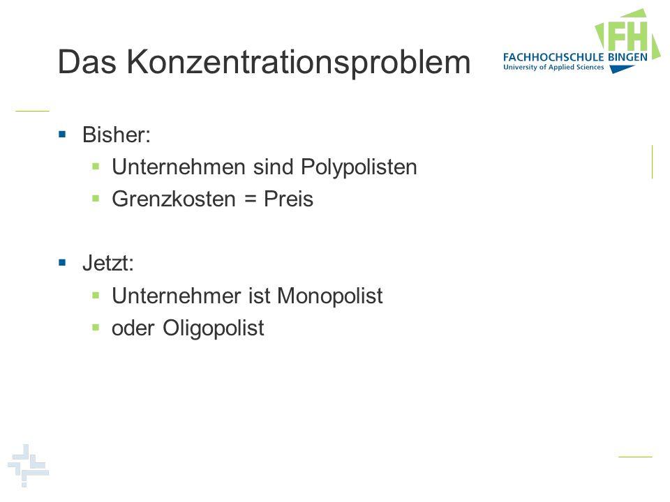 Das Konzentrationsproblem Bisher: Unternehmen sind Polypolisten Grenzkosten = Preis Jetzt: Unternehmer ist Monopolist oder Oligopolist