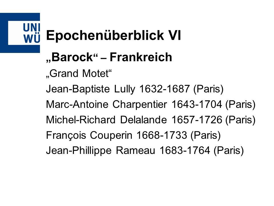 Epochenüberblick VI Barock – Frankreich Grand Motet Jean-Baptiste Lully 1632-1687 (Paris) Marc-Antoine Charpentier 1643-1704 (Paris) Michel-Richard De