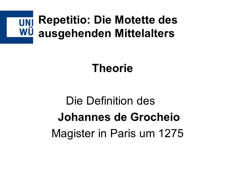 Repetitio: Die Motette des ausgehenden Mittelalters Theorie Die Definition des Johannes de Grocheio Magister in Paris um 1275