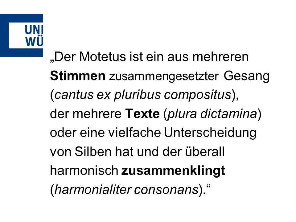 Der Motetus ist ein aus mehreren Stimmen zusammengesetzter Gesang (cantus ex pluribus compositus), der mehrere Texte (plura dictamina) oder eine vielf