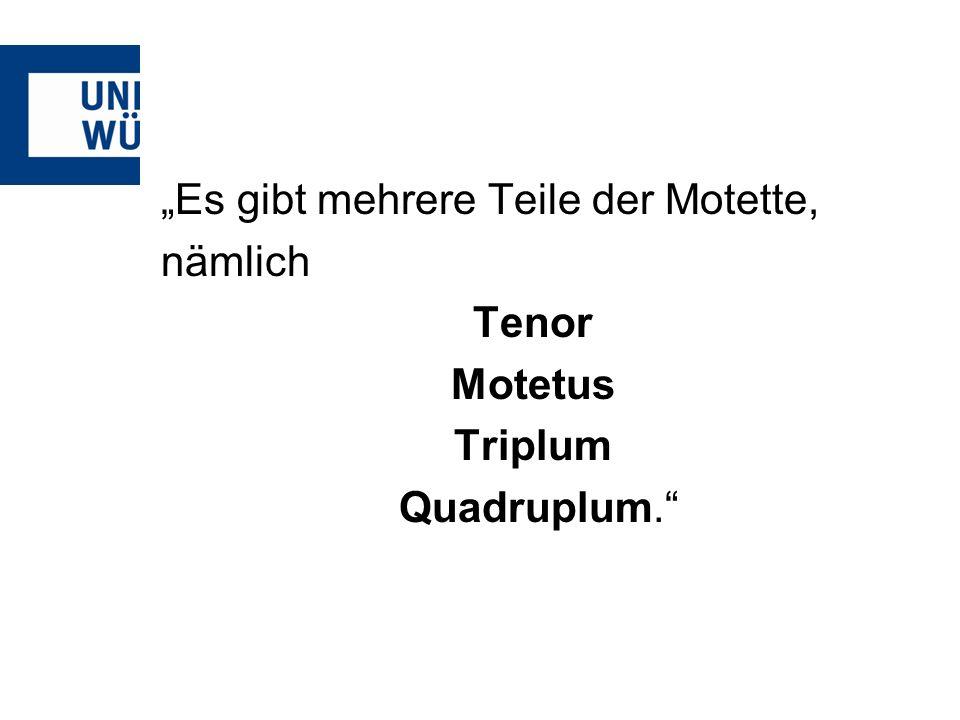 Es gibt mehrere Teile der Motette, nämlich Tenor Motetus Triplum Quadruplum.