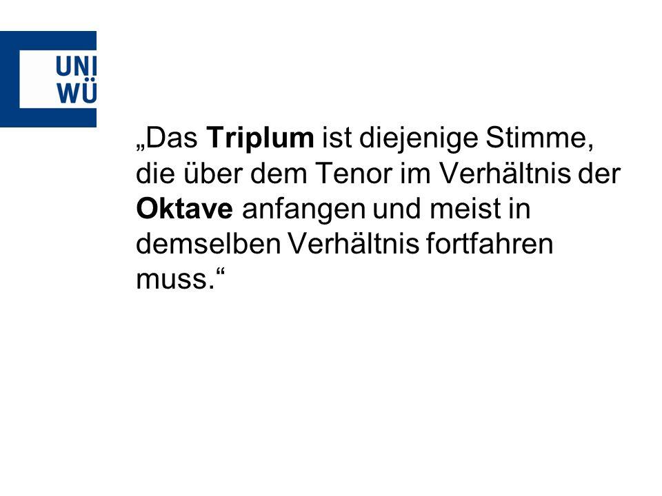 Das Triplum ist diejenige Stimme, die über dem Tenor im Verhältnis der Oktave anfangen und meist in demselben Verhältnis fortfahren muss.