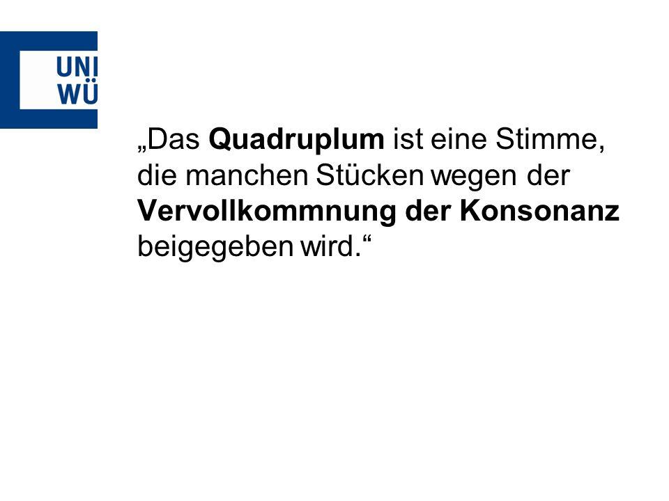 Das Quadruplum ist eine Stimme, die manchen Stücken wegen der Vervollkommnung der Konsonanz beigegeben wird.