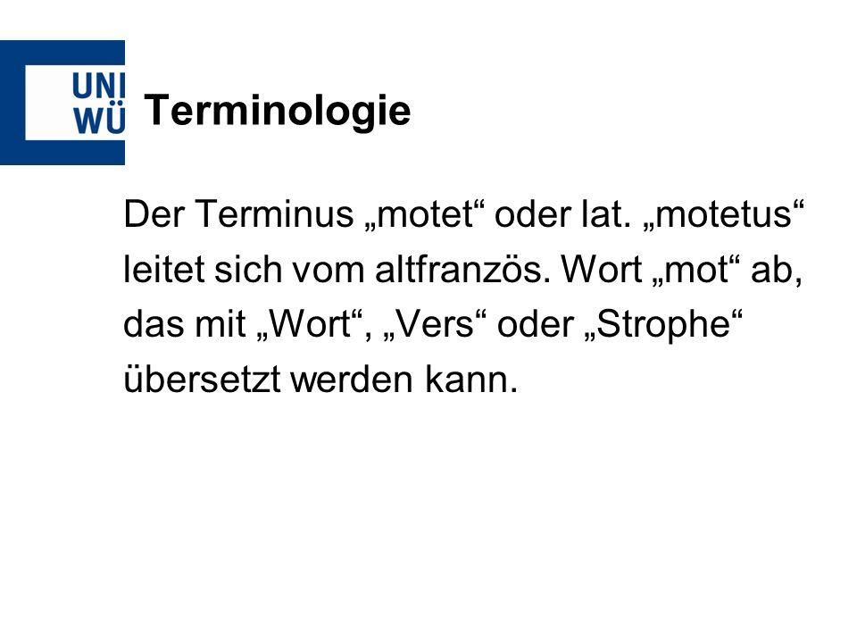 Terminologie Der Terminus motet oder lat. motetus leitet sich vom altfranzös. Wort mot ab, das mit Wort, Vers oder Strophe übersetzt werden kann.