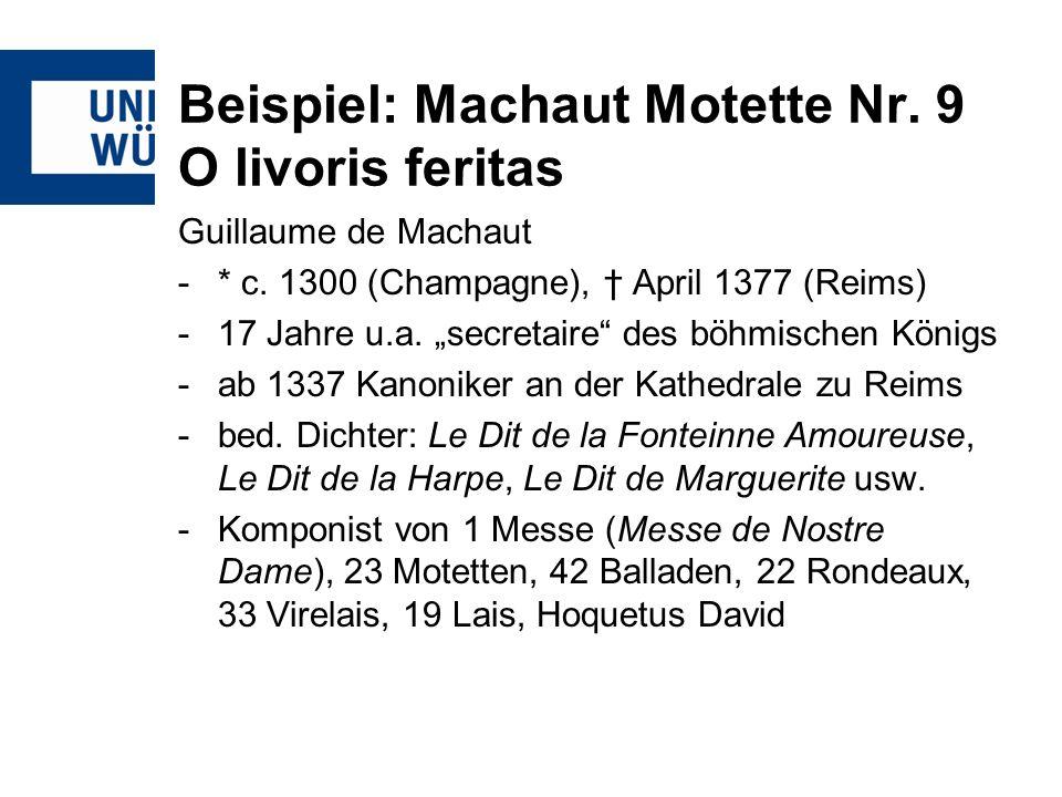 Beispiel: Machaut Motette Nr. 9 O livoris feritas Guillaume de Machaut -* c. 1300 (Champagne), April 1377 (Reims) - 17 Jahre u.a. secretaire des böhmi