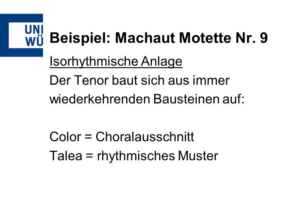 Beispiel: Machaut Motette Nr. 9 Isorhythmische Anlage Der Tenor baut sich aus immer wiederkehrenden Bausteinen auf: Color = Choralausschnitt Talea = r