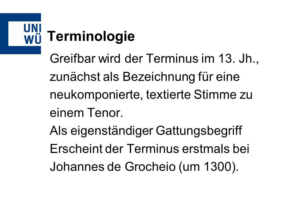 Terminologie Greifbar wird der Terminus im 13. Jh., zunächst als Bezeichnung für eine neukomponierte, textierte Stimme zu einem Tenor. Als eigenständi