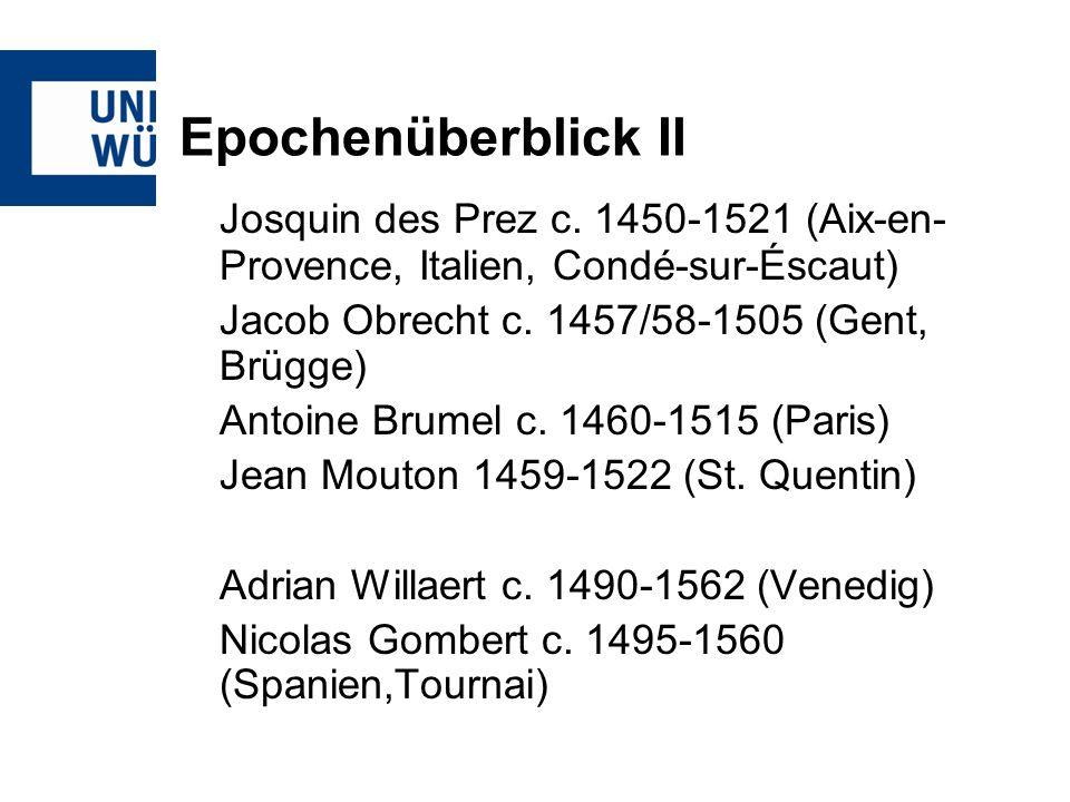 Epochenüberblick II Josquin des Prez c. 1450-1521 (Aix-en- Provence, Italien, Condé-sur-Éscaut) Jacob Obrecht c. 1457/58-1505 (Gent, Brügge) Antoine B