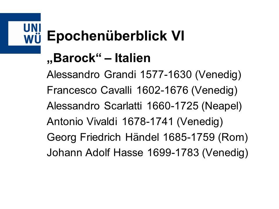 Epochenüberblick VI Barock – Italien Alessandro Grandi 1577-1630 (Venedig) Francesco Cavalli 1602-1676 (Venedig) Alessandro Scarlatti 1660-1725 (Neape
