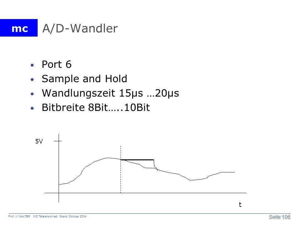 mc Seite 106 Prof. J. WALTER MC Tafelanschrieb Stand: Oktober 2004 A/D-Wandler Port 6 Sample and Hold Wandlungszeit 15µs …20µs Bitbreite 8Bit…..10Bit