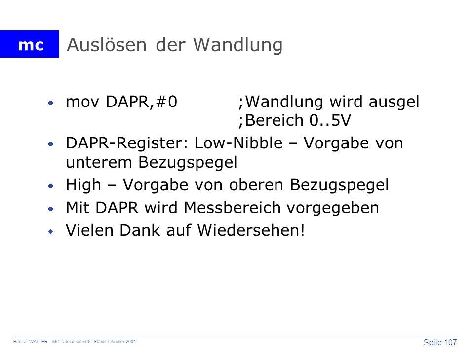 mc Seite 107 Prof. J. WALTER MC Tafelanschrieb Stand: Oktober 2004 Auslösen der Wandlung mov DAPR,#0;Wandlung wird ausgel ;Bereich 0..5V DAPR-Register
