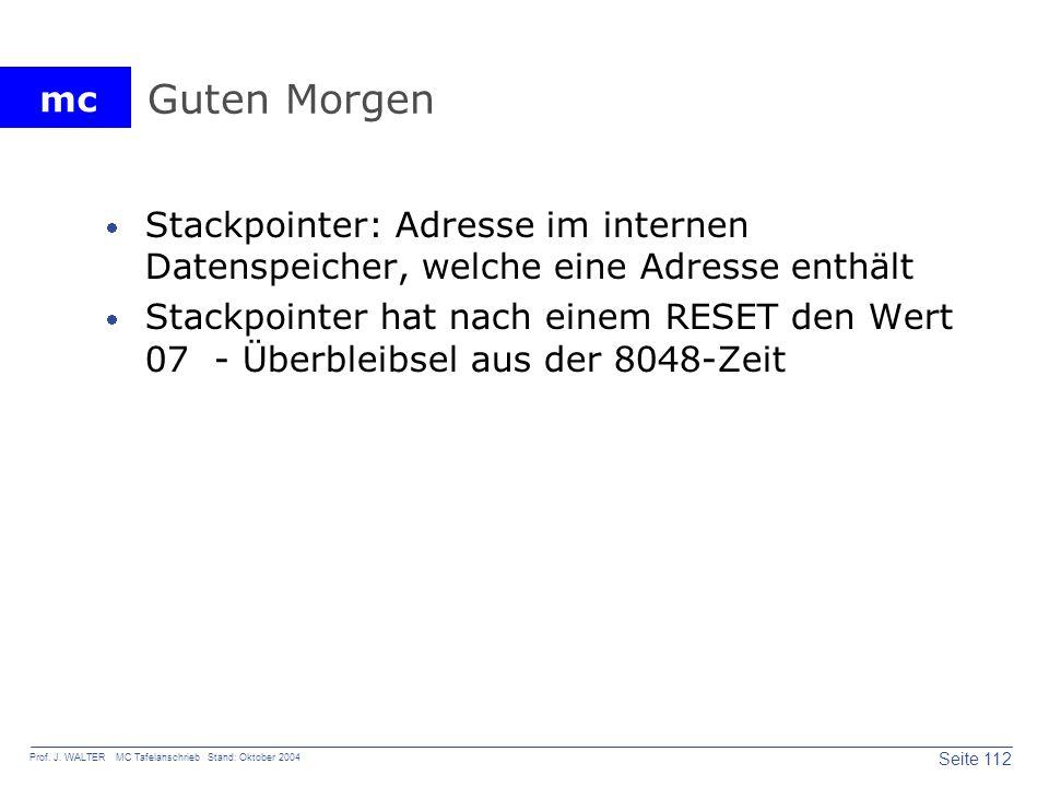 mc Seite 112 Prof. J. WALTER MC Tafelanschrieb Stand: Oktober 2004 Guten Morgen Stackpointer: Adresse im internen Datenspeicher, welche eine Adresse e
