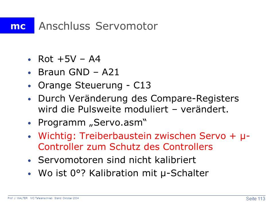 mc Seite 113 Prof. J. WALTER MC Tafelanschrieb Stand: Oktober 2004 Anschluss Servomotor Rot +5V – A4 Braun GND – A21 Orange Steuerung - C13 Durch Verä