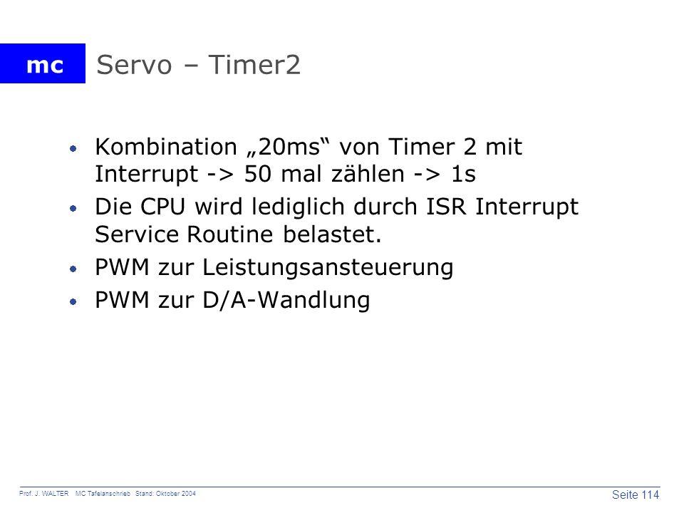 mc Seite 114 Prof. J. WALTER MC Tafelanschrieb Stand: Oktober 2004 Servo – Timer2 Kombination 20ms von Timer 2 mit Interrupt -> 50 mal zählen -> 1s Di