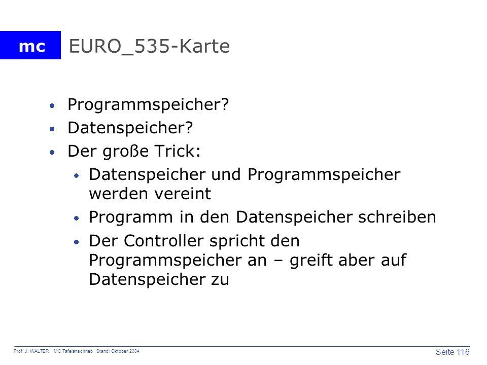 mc Seite 116 Prof. J. WALTER MC Tafelanschrieb Stand: Oktober 2004 EURO_535-Karte Programmspeicher? Datenspeicher? Der große Trick: Datenspeicher und