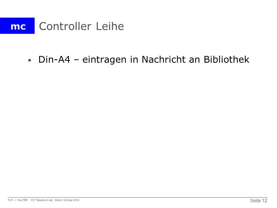 mc Seite 12 Prof. J. WALTER MC Tafelanschrieb Stand: Oktober 2004 Controller Leihe Din-A4 – eintragen in Nachricht an Bibliothek