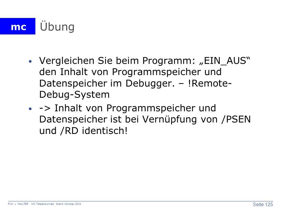 mc Seite 125 Prof. J. WALTER MC Tafelanschrieb Stand: Oktober 2004 Übung Vergleichen Sie beim Programm: EIN_AUS den Inhalt von Programmspeicher und Da