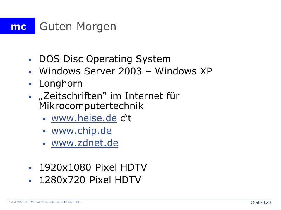 mc Seite 129 Prof. J. WALTER MC Tafelanschrieb Stand: Oktober 2004 Guten Morgen DOS Disc Operating System Windows Server 2003 – Windows XP Longhorn Ze
