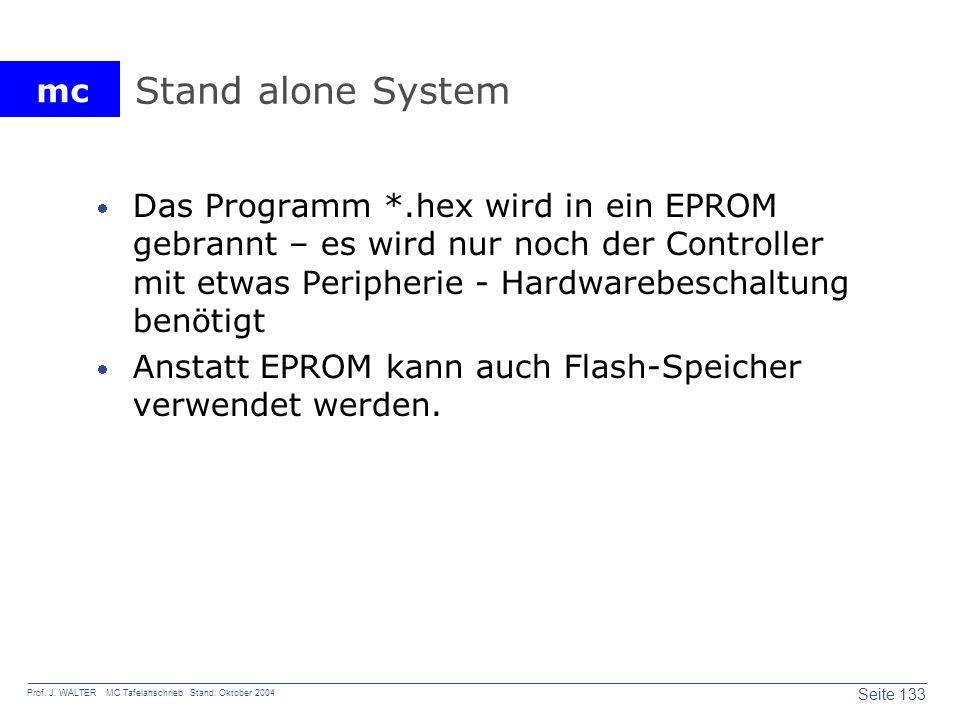 mc Seite 133 Prof. J. WALTER MC Tafelanschrieb Stand: Oktober 2004 Stand alone System Das Programm *.hex wird in ein EPROM gebrannt – es wird nur noch