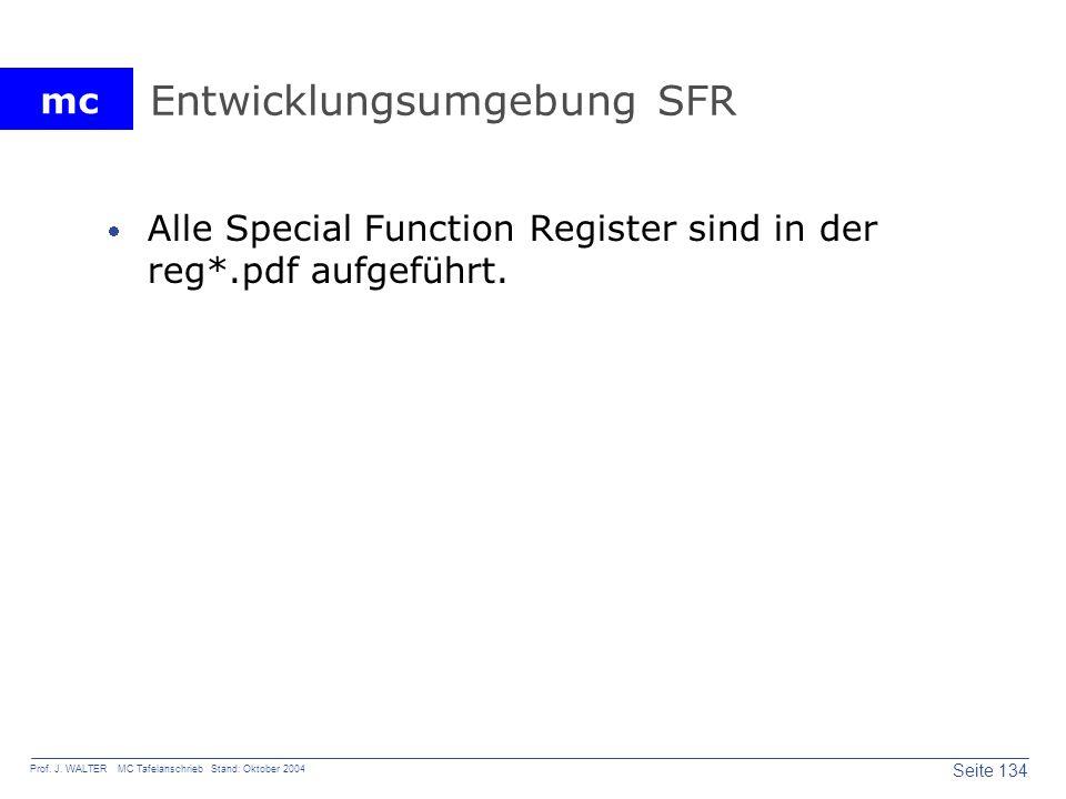 mc Seite 134 Prof. J. WALTER MC Tafelanschrieb Stand: Oktober 2004 Entwicklungsumgebung SFR Alle Special Function Register sind in der reg*.pdf aufgef