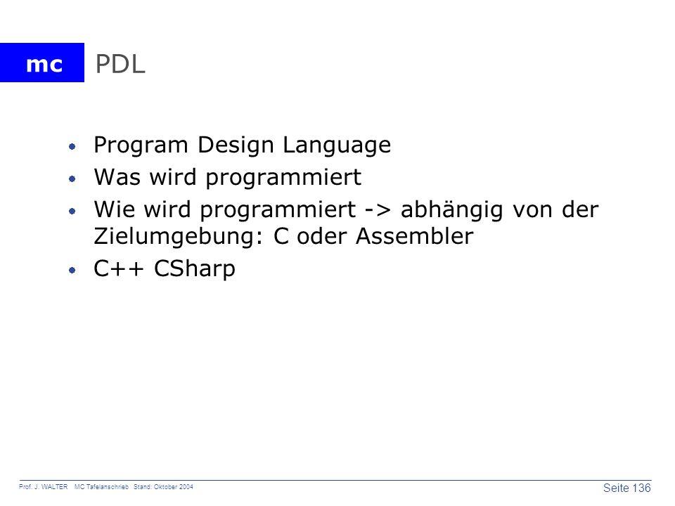 mc Seite 136 Prof. J. WALTER MC Tafelanschrieb Stand: Oktober 2004 PDL Program Design Language Was wird programmiert Wie wird programmiert -> abhängig