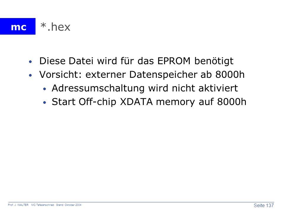 mc Seite 137 Prof. J. WALTER MC Tafelanschrieb Stand: Oktober 2004 *.hex Diese Datei wird für das EPROM benötigt Vorsicht: externer Datenspeicher ab 8