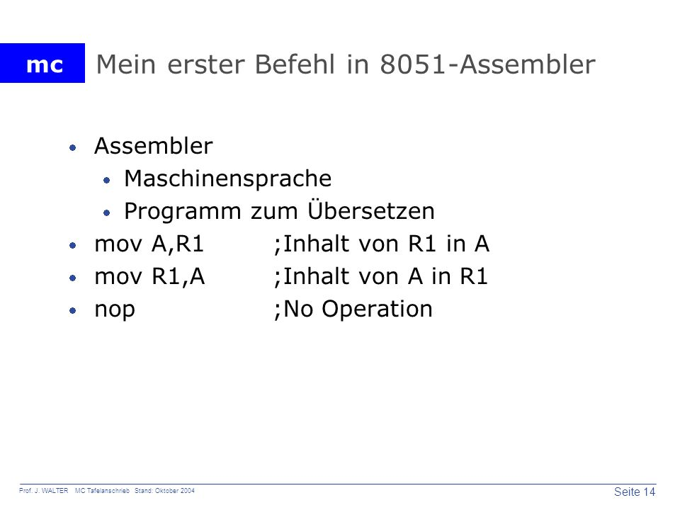 mc Seite 14 Prof. J. WALTER MC Tafelanschrieb Stand: Oktober 2004 Mein erster Befehl in 8051-Assembler Assembler Maschinensprache Programm zum Überset