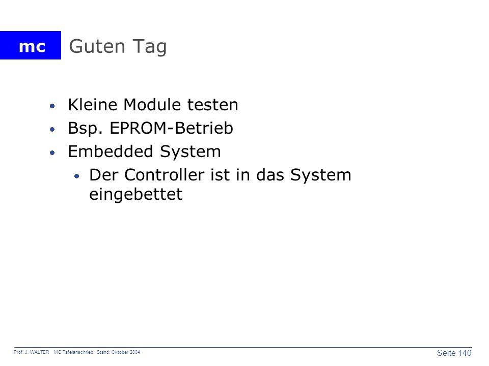 mc Seite 140 Prof. J. WALTER MC Tafelanschrieb Stand: Oktober 2004 Guten Tag Kleine Module testen Bsp. EPROM-Betrieb Embedded System Der Controller is