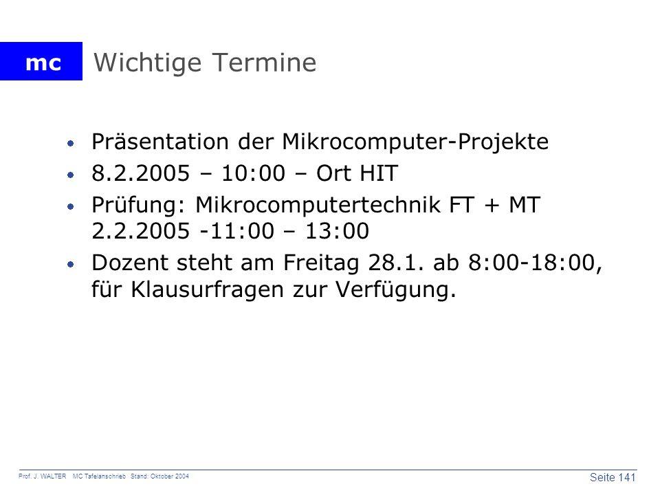 mc Seite 141 Prof. J. WALTER MC Tafelanschrieb Stand: Oktober 2004 Wichtige Termine Präsentation der Mikrocomputer-Projekte 8.2.2005 – 10:00 – Ort HIT