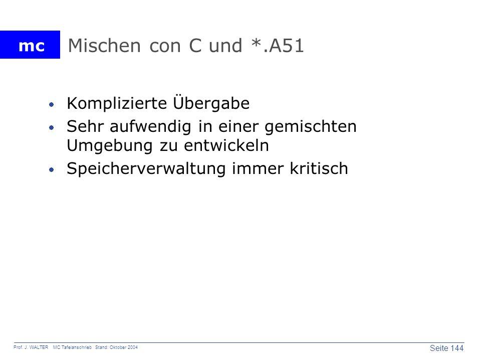 mc Seite 144 Prof. J. WALTER MC Tafelanschrieb Stand: Oktober 2004 Mischen con C und *.A51 Komplizierte Übergabe Sehr aufwendig in einer gemischten Um