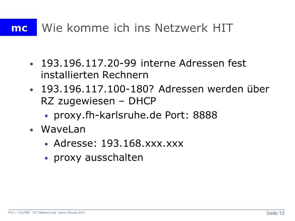 mc Seite 15 Prof. J. WALTER MC Tafelanschrieb Stand: Oktober 2004 Wie komme ich ins Netzwerk HIT 193.196.117.20-99 interne Adressen fest installierten