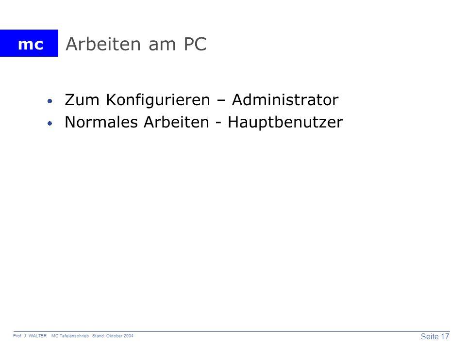 mc Seite 17 Prof. J. WALTER MC Tafelanschrieb Stand: Oktober 2004 Arbeiten am PC Zum Konfigurieren – Administrator Normales Arbeiten - Hauptbenutzer