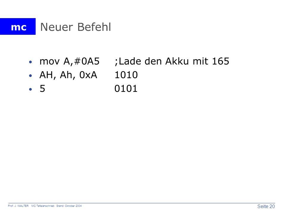 mc Seite 20 Prof. J. WALTER MC Tafelanschrieb Stand: Oktober 2004 Neuer Befehl mov A,#0A5;Lade den Akku mit 165 AH, Ah, 0xA 1010 5 0101