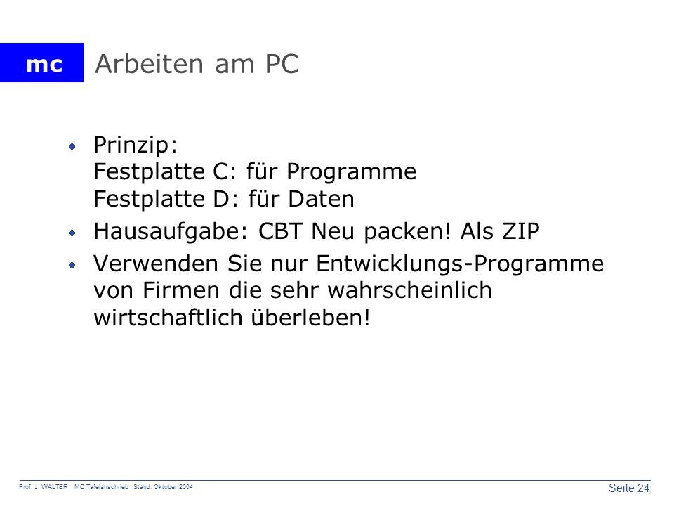 mc Seite 24 Prof. J. WALTER MC Tafelanschrieb Stand: Oktober 2004 Arbeiten am PC Prinzip: Festplatte C: für Programme Festplatte D: für Daten Hausaufg