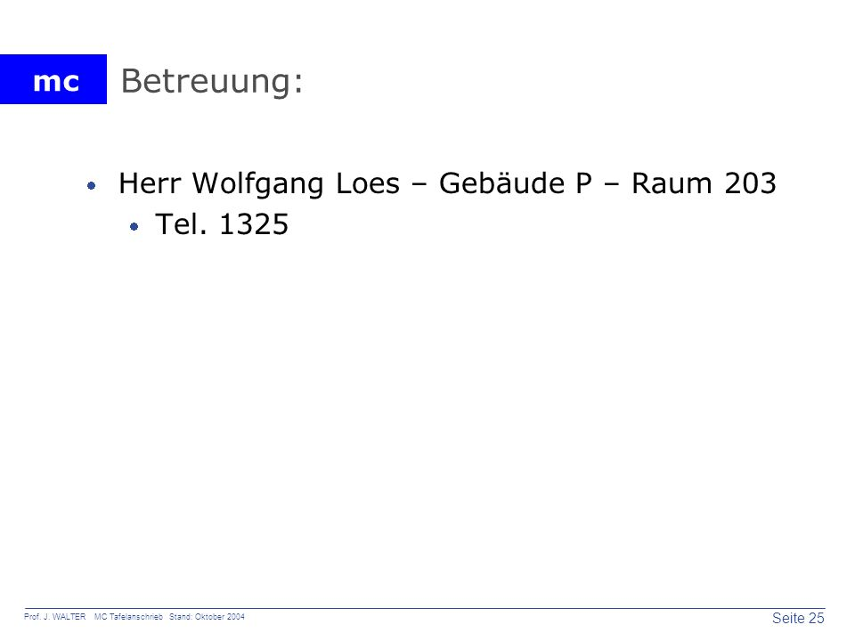 mc Seite 25 Prof. J. WALTER MC Tafelanschrieb Stand: Oktober 2004 Betreuung: Herr Wolfgang Loes – Gebäude P – Raum 203 Tel. 1325