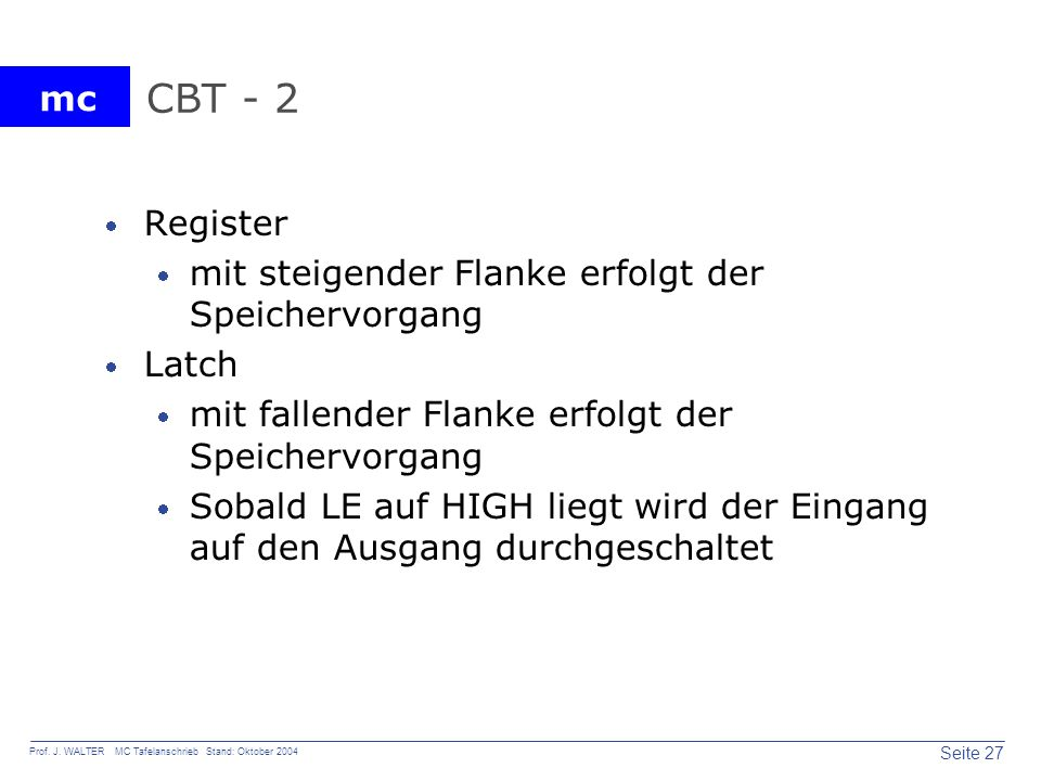 mc Seite 27 Prof. J. WALTER MC Tafelanschrieb Stand: Oktober 2004 CBT - 2 Register mit steigender Flanke erfolgt der Speichervorgang Latch mit fallend