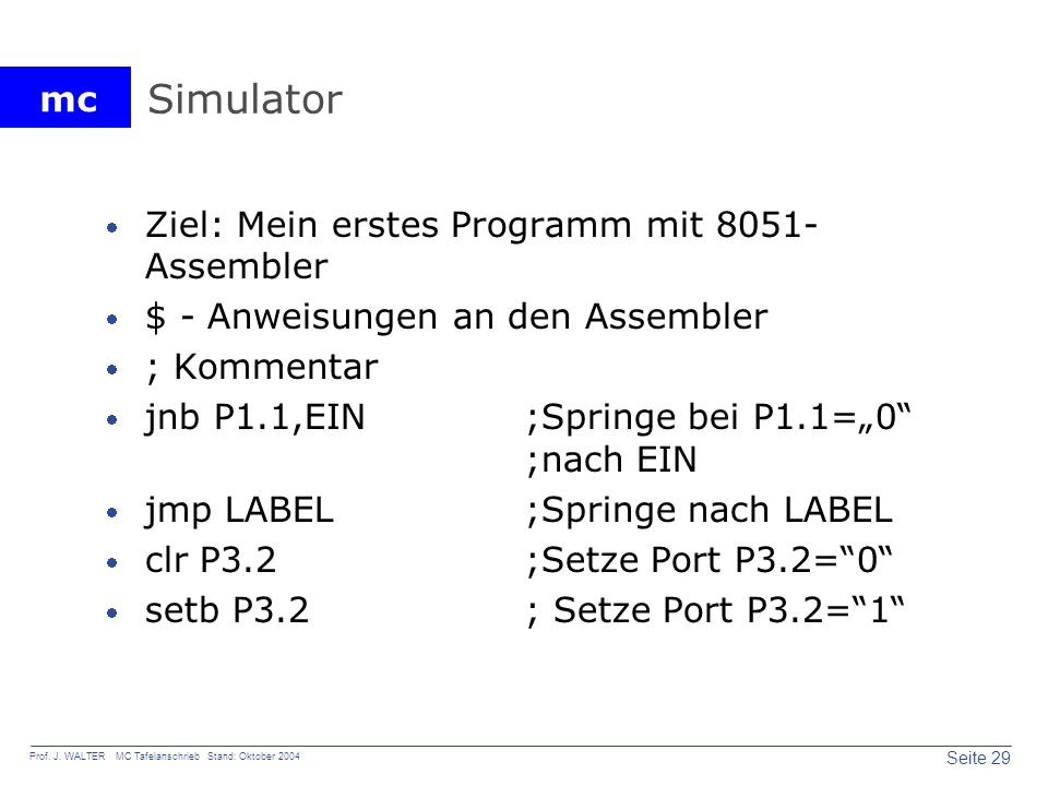 mc Seite 29 Prof. J. WALTER MC Tafelanschrieb Stand: Oktober 2004 Simulator Ziel: Mein erstes Programm mit 8051- Assembler $ - Anweisungen an den Asse