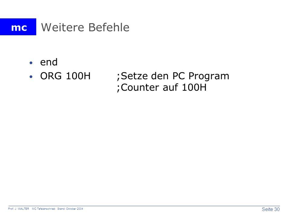 mc Seite 30 Prof. J. WALTER MC Tafelanschrieb Stand: Oktober 2004 Weitere Befehle end ORG 100H;Setze den PC Program ;Counter auf 100H