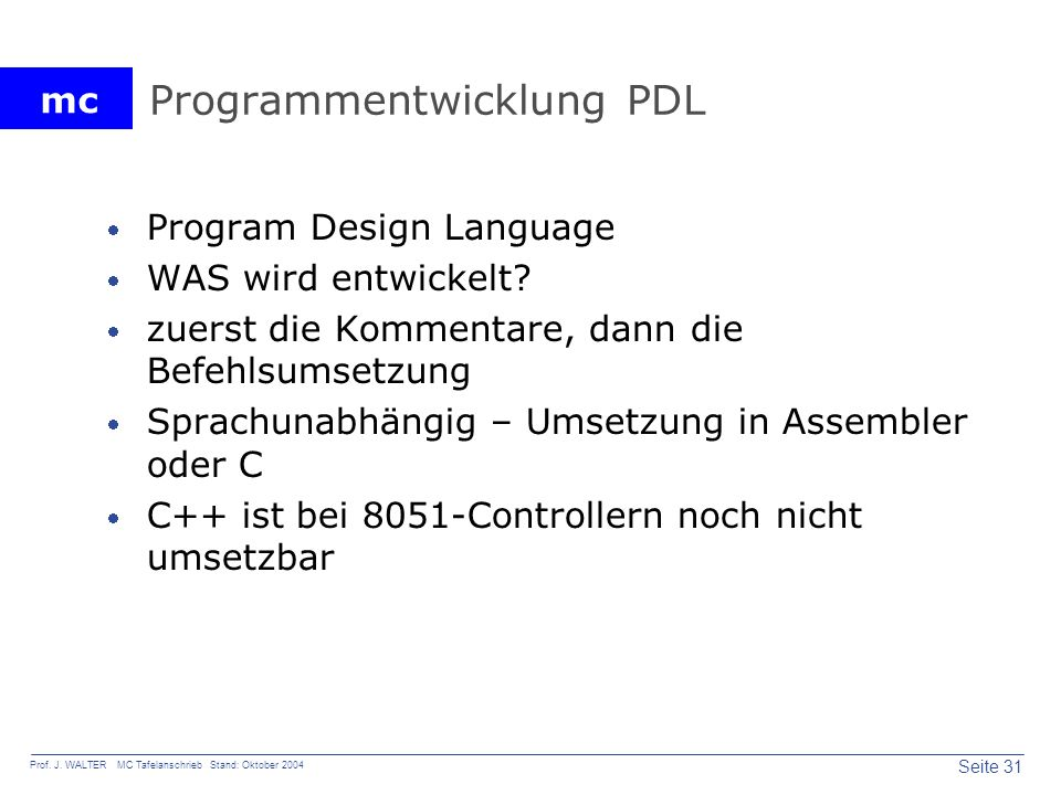 mc Seite 31 Prof. J. WALTER MC Tafelanschrieb Stand: Oktober 2004 Programmentwicklung PDL Program Design Language WAS wird entwickelt? zuerst die Komm