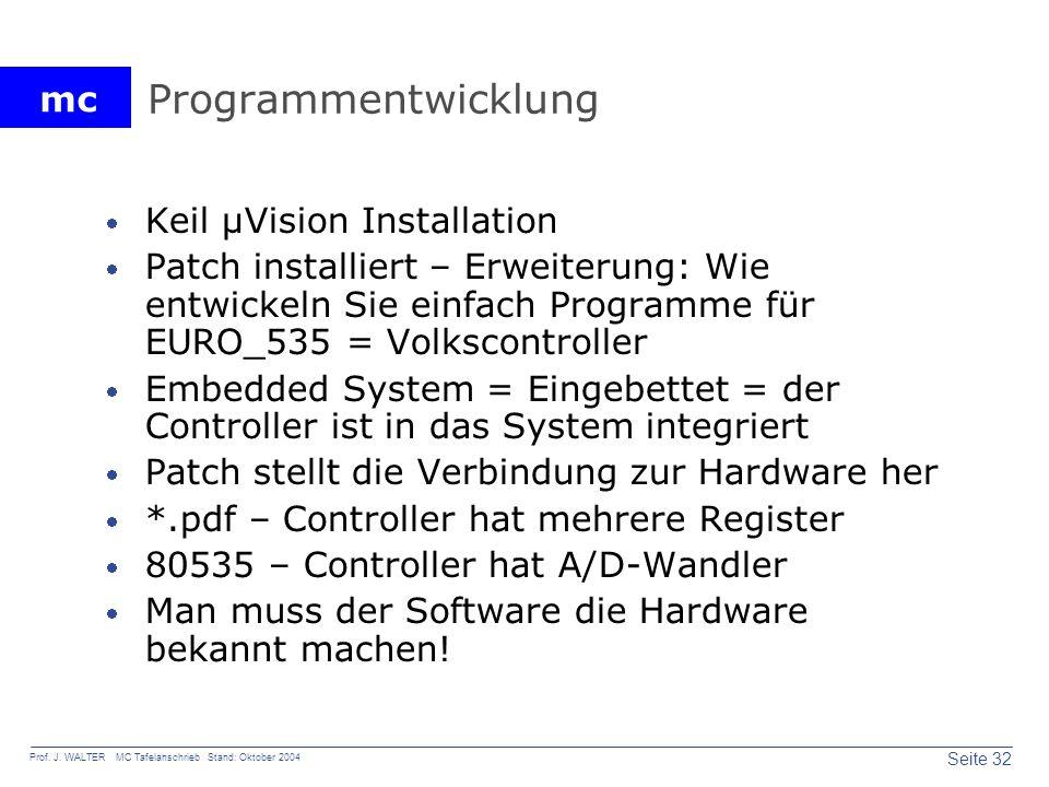 mc Seite 32 Prof. J. WALTER MC Tafelanschrieb Stand: Oktober 2004 Programmentwicklung Keil µVision Installation Patch installiert – Erweiterung: Wie e