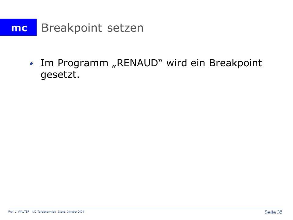 mc Seite 35 Prof. J. WALTER MC Tafelanschrieb Stand: Oktober 2004 Breakpoint setzen Im Programm RENAUD wird ein Breakpoint gesetzt.