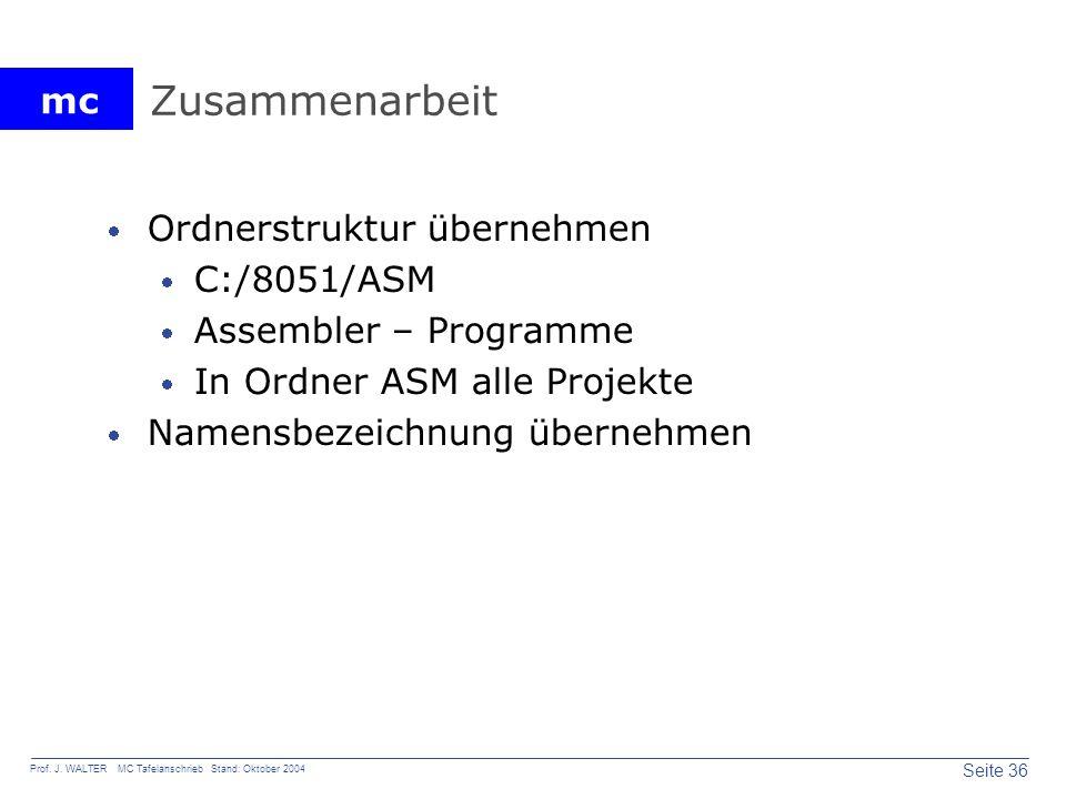 mc Seite 36 Prof. J. WALTER MC Tafelanschrieb Stand: Oktober 2004 Zusammenarbeit Ordnerstruktur übernehmen C:/8051/ASM Assembler – Programme In Ordner