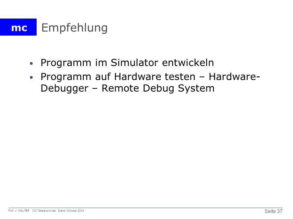 mc Seite 37 Prof. J. WALTER MC Tafelanschrieb Stand: Oktober 2004 Empfehlung Programm im Simulator entwickeln Programm auf Hardware testen – Hardware-