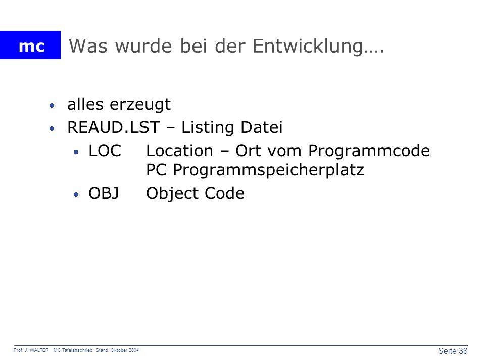 mc Seite 38 Prof. J. WALTER MC Tafelanschrieb Stand: Oktober 2004 Was wurde bei der Entwicklung…. alles erzeugt REAUD.LST – Listing Datei LOC Location