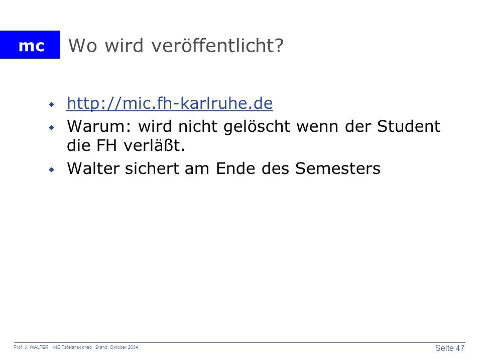 mc Seite 47 Prof. J. WALTER MC Tafelanschrieb Stand: Oktober 2004 Wo wird veröffentlicht? http://mic.fh-karlruhe.de Warum: wird nicht gelöscht wenn de