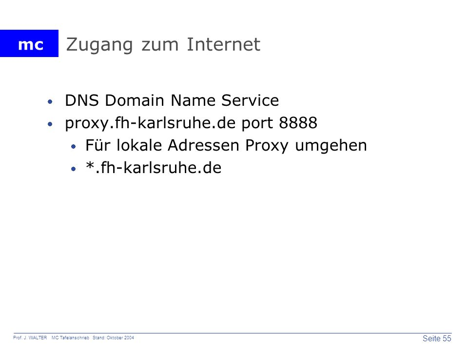 mc Seite 55 Prof. J. WALTER MC Tafelanschrieb Stand: Oktober 2004 Zugang zum Internet DNS Domain Name Service proxy.fh-karlsruhe.de port 8888 Für loka