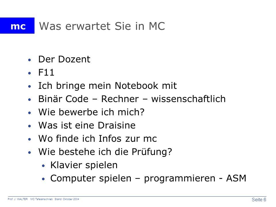 mc Seite 6 Prof. J. WALTER MC Tafelanschrieb Stand: Oktober 2004 Was erwartet Sie in MC Der Dozent F11 Ich bringe mein Notebook mit Binär Code – Rechn