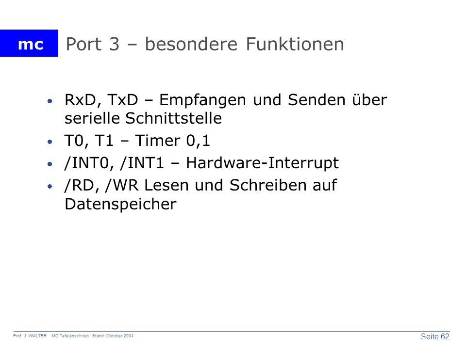 mc Seite 62 Prof. J. WALTER MC Tafelanschrieb Stand: Oktober 2004 Port 3 – besondere Funktionen RxD, TxD – Empfangen und Senden über serielle Schnitts