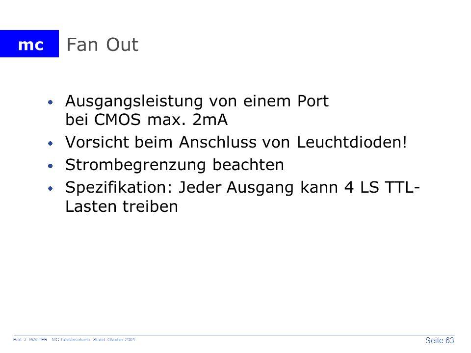 mc Seite 63 Prof. J. WALTER MC Tafelanschrieb Stand: Oktober 2004 Fan Out Ausgangsleistung von einem Port bei CMOS max. 2mA Vorsicht beim Anschluss vo